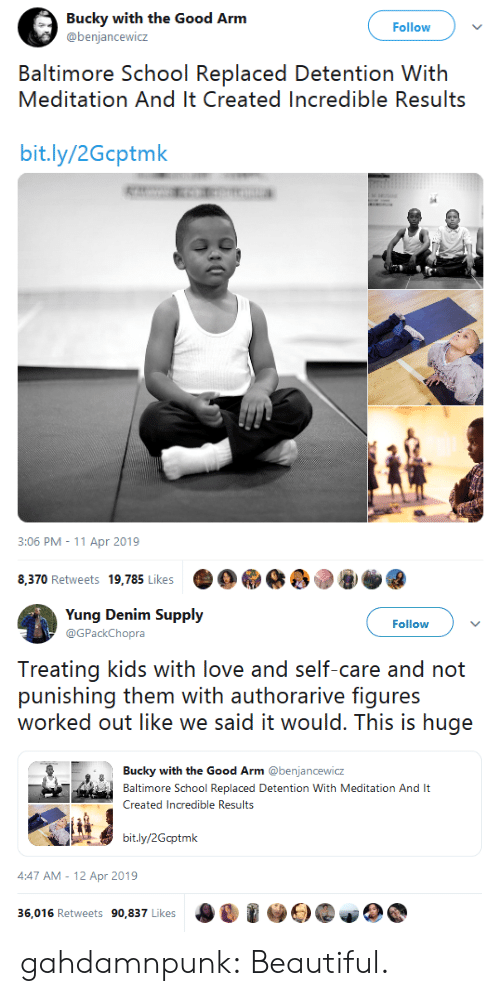 Baltimore: Bucky with the Good Arm  @benjancewicz  Follow  Baltimore School ReplaDetoniion Wiih  Meditation And It Created Incredible Results  bit.ly/2Gcptmk  3:06 PM- 11 Apr 2019  Фо.øê  e'.@  8,370 Retweets 19,785 Likes   Yung Denim Supply  Follow  PackChopra  Treating kids with love and sli care and noi  ounishing then with authorarive: figures  worked out like we said it would. This is huge  Bucky with the Good Arm @benjancewicz  aimore School Replaced Detention With Meditation And It  Created Incredible Results  bit.ly/2Gcptmk  4:47 AM-12 Apr 2019  0ซิ @E)@ψο  36,016 Retweets 90,837 Likes gahdamnpunk: Beautiful.