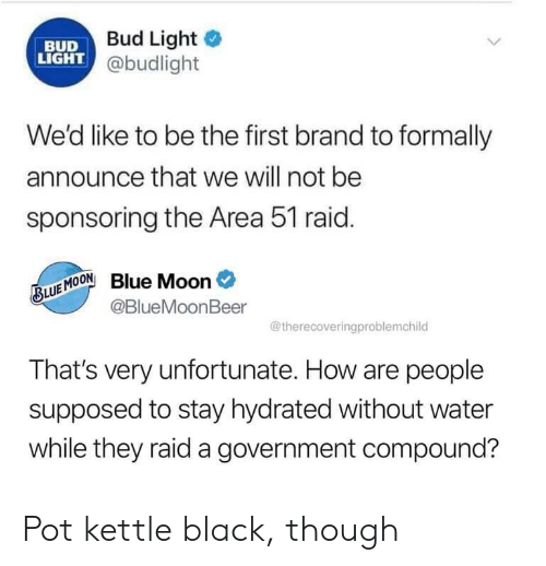 first: Bud Light  BUD  LIGHT @budlight  We'd like to be the first brand to formally  announce that we will not be  sponsoring the Area 51 raid.  BLUE MOONBlue Moon  @BlueMoonBeer  @therecoveringproblemchild  That's very unfortunate. How are people  supposed to stay hydrated without water  while they raid a government compound? Pot kettle black, though