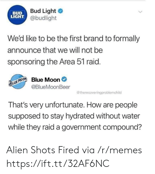first: Bud Light  BUD  LIGHT @budlight  We'd like to be the first brand to formally  announce that we will not be  sponsoring the Area 51 raid.  Blue Moon  @BlueMoonBeer  BLUE MOON  @therecoveringproblemchild  That's very unfortunate. How are people  supposed to stay hydrated without water  while they raid a government compound? Alien Shots Fired via /r/memes https://ift.tt/32AF6NC