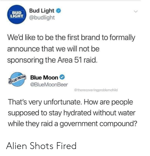first: Bud Light  BUD  LIGHT @budlight  We'd like to be the first brand to formally  announce that we will not be  sponsoring the Area 51 raid.  Blue Moon  @BlueMoonBeer  BLUE MOON  @therecoveringproblemchild  That's very unfortunate. How are people  supposed to stay hydrated without water  while they raid a government compound? Alien Shots Fired
