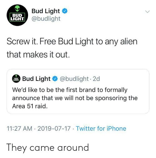 first: Bud Light  @budlight  BUD  LIGHT  Screw it. Free Bud Light to any alien  that makes it out.  Bud Light @budlight 2d  BUD  LIGHT  We'd like to be the first brand to formally  announce that we will not be sponsoring the  Area 51 raid  11:27 AM 2019-07-17 Twitter for iPhone They came around