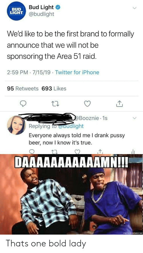 first: Bud Light  @budlight  BUD  LIGHT  We'd like to be the first brand to formally  announce that we will not be  sponsoring the Area 51 raid.  2:59 PM 7/15/19 Twitter for iPhone  95 Retweets 693 Likes  DBooznie 1s  Replying to wbudlight  Everyone always told me I drank pussy  beer, now I know it's true.  DAAAAAAAAAAAMN!!!  Ht Thats one bold lady