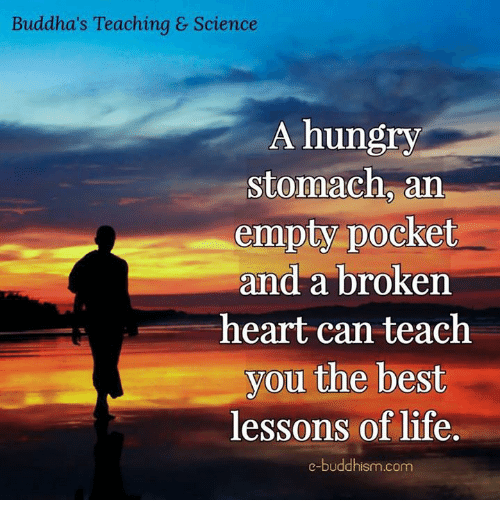 Hungryness: Buddha's Teaching & Science  A hungry  stomach an  empty pocket  and a broken  heart can teach  you the best  lessons of life.  e-buddhism com