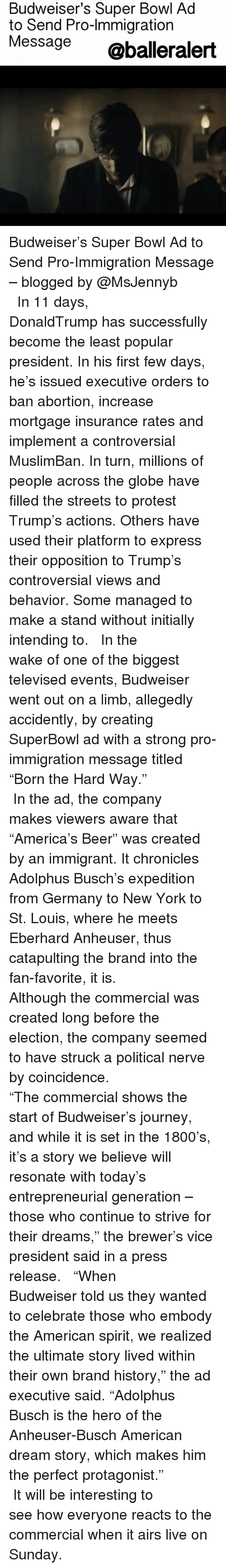 "Memes, American Dream, and 🤖: Budweiser's Super Bowl Ad  to Send Pro-lmmigration  Message  @balleralert Budweiser's Super Bowl Ad to Send Pro-Immigration Message – blogged by @MsJennyb ⠀⠀⠀⠀⠀⠀⠀⠀⠀ ⠀⠀⠀⠀⠀⠀⠀⠀⠀ In 11 days, DonaldTrump has successfully become the least popular president. In his first few days, he's issued executive orders to ban abortion, increase mortgage insurance rates and implement a controversial MuslimBan. In turn, millions of people across the globe have filled the streets to protest Trump's actions. Others have used their platform to express their opposition to Trump's controversial views and behavior. Some managed to make a stand without initially intending to. ⠀⠀⠀⠀⠀⠀⠀⠀⠀ ⠀⠀⠀⠀⠀⠀⠀⠀⠀ In the wake of one of the biggest televised events, Budweiser went out on a limb, allegedly accidently, by creating SuperBowl ad with a strong pro-immigration message titled ""Born the Hard Way."" ⠀⠀⠀⠀⠀⠀⠀⠀⠀ ⠀⠀⠀⠀⠀⠀⠀⠀⠀ In the ad, the company makes viewers aware that ""America's Beer"" was created by an immigrant. It chronicles Adolphus Busch's expedition from Germany to New York to St. Louis, where he meets Eberhard Anheuser, thus catapulting the brand into the fan-favorite, it is. ⠀⠀⠀⠀⠀⠀⠀⠀⠀ ⠀⠀⠀⠀⠀⠀⠀⠀⠀ Although the commercial was created long before the election, the company seemed to have struck a political nerve by coincidence. ⠀⠀⠀⠀⠀⠀⠀⠀⠀ ⠀⠀⠀⠀⠀⠀⠀⠀⠀ ""The commercial shows the start of Budweiser's journey, and while it is set in the 1800's, it's a story we believe will resonate with today's entrepreneurial generation – those who continue to strive for their dreams,"" the brewer's vice president said in a press release. ⠀⠀⠀⠀⠀⠀⠀⠀⠀ ⠀⠀⠀⠀⠀⠀⠀⠀⠀ ""When Budweiser told us they wanted to celebrate those who embody the American spirit, we realized the ultimate story lived within their own brand history,"" the ad executive said. ""Adolphus Busch is the hero of the Anheuser-Busch American dream story, which makes him the perfect protagonist."" ⠀⠀⠀⠀⠀⠀⠀⠀⠀ ⠀⠀⠀⠀⠀⠀⠀⠀⠀ It will be interesting to see how everyone reacts to the commercial when it airs live on Sunday."
