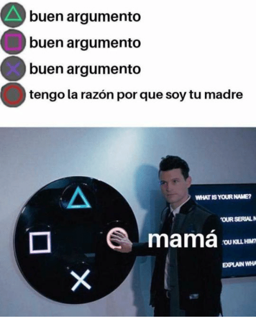 Serial, What Is, and Mama: buen argumento  buen argumento  buen argumento  tengo la razón por que soy tu madre  WHAT IS YOUR NAME?  OUR SERIAL  mamá  OU KILL HIM  EXPLAIN WHA  X