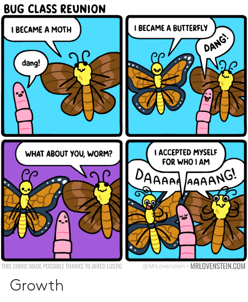reunion: BUG CLASS REUNION  Т ВЕСАМЕ A MOTH  IBECAME A BUTTERFLY  DANG!  dang!  WHAT ABOUT YOU, WORM?  ACCEPTED MYSSELF  FOR WHO I AM  DAAAAAAAANG  THIS COMIC MADE POSSIBLE THANKS TO JARED LUSTIG  @MrLovenstein MRLOVENSTEIN.COM Growth