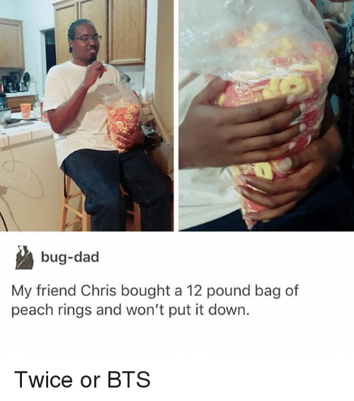 Dad, Girl Memes, and Bts: bug-dad  My friend Chris bought a 12 pound bag of  peach rings and won't put it down. Twice or BTS