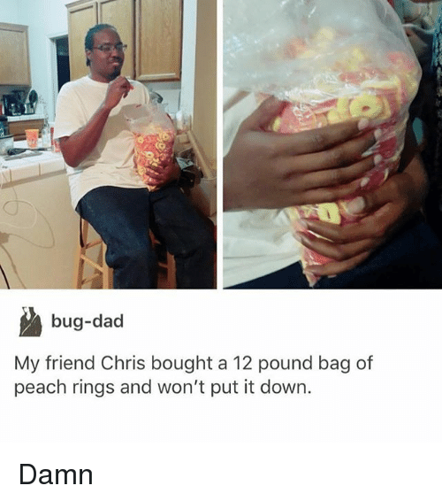 Dad, Memes, and 🤖: bug-dad  My friend Chris bought a 12 pound bag of  peach rings and won't put it down. Damn