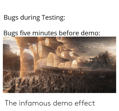 Infamous: Bugs during Testing:  Bugs five minutes before demo: The infamous demo effect
