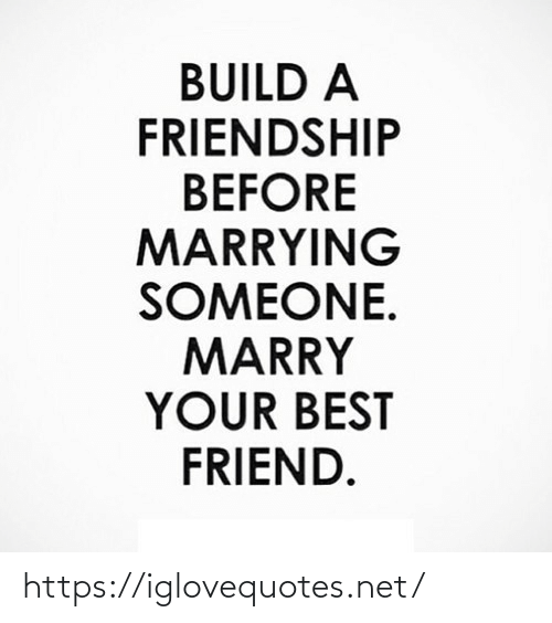 best friend: BUILD A  FRIENDSHIP  BEFORE  MARRYING  SOMEONE.  MARRY  YOUR BEST  FRIEND. https://iglovequotes.net/