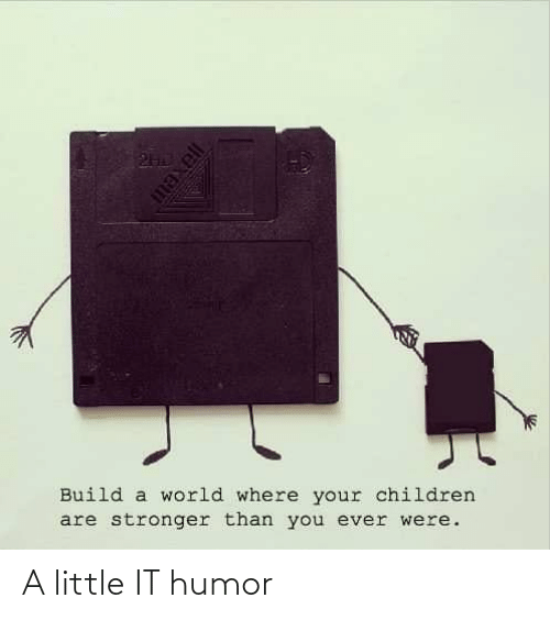 Children, World, and Build A: Build a world where your children  are stronger than you ever were. A little IT humor
