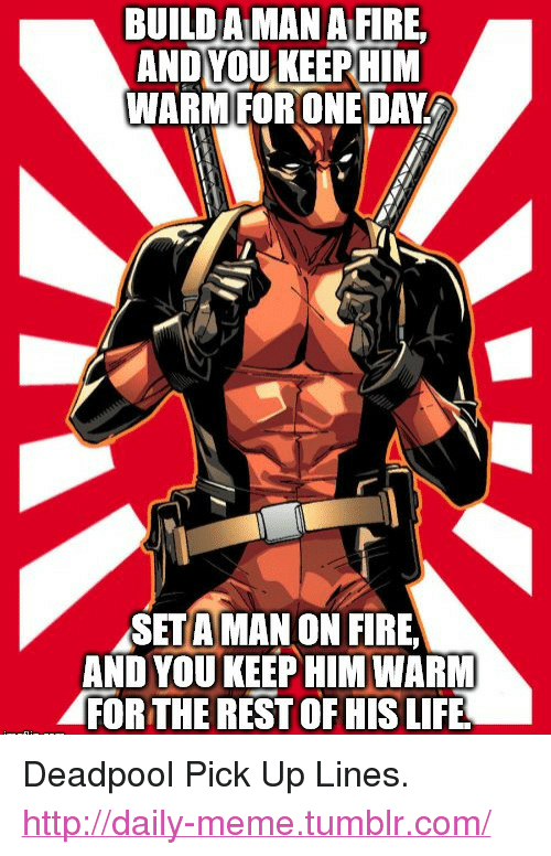 """Fire, Life, and Meme: BUILD AMAN A FIRE  ANDYOUKEERHIM  WARMFORONE DAY  SETA MAN ON FIRE  AND YOUKEEP HIM WARM  FOR THE REST OF HIS LIFE <p>Deadpool Pick Up Lines.<br/><a href=""""http://daily-meme.tumblr.com""""><span style=""""color: #0000cd;""""><a href=""""http://daily-meme.tumblr.com/"""">http://daily-meme.tumblr.com/</a></span></a></p>"""