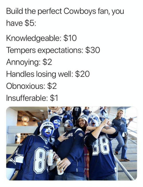 Dallas Cowboys, Nfl, and Annoying: Build the perfect Cowboys fan, you  have $5:  Knowledgeable: $10  Tempers expectations: $30  Annoying: $2  Handles losing well: $20  Obnoxious: $2  Insufferable: $1  N'S