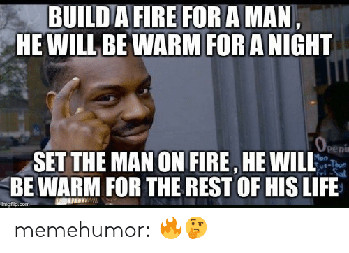 Amane: BUILDAFIRE FOR AMAN  HE WILL BE WARM FORA NIGHT  Penu  SET THE MAN ON FIRE HE WILL  BE WARM FOR THE REST OF HIS LIFE  mgiip.com memehumor:  🔥🤔