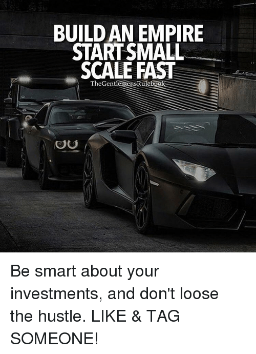 empirical: BUILDAN EMPIRE  START SMALL  SCALE FAST  SRul  TheGentle  OU Be smart about your investments, and don't loose the hustle. LIKE & TAG SOMEONE!