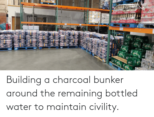 Civility: Building a charcoal bunker around the remaining bottled water to maintain civility.
