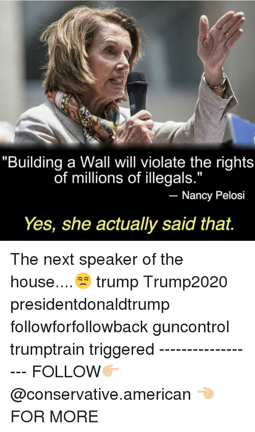 """Memes, American, and House: """"Building a Wall will violate the rights  of millions of illegals.""""  Nancy Pelosi  Yes, she actually said that. The next speaker of the house....😒 trump Trump2020 presidentdonaldtrump followforfollowback guncontrol trumptrain triggered ------------------ FOLLOW👉🏼 @conservative.american 👈🏼 FOR MORE"""