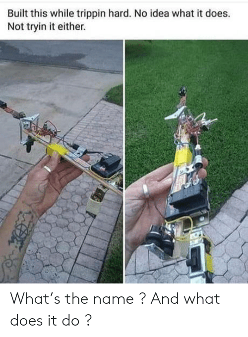 What Does, Idea, and Name: Built this while trippin hard. No idea what it does.  Not tryin it either. What's the name ? And what does it do ?
