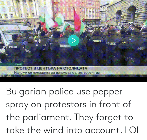 wind: Bulgarian police use pepper spray on protestors in front of the parliament. They forget to take the wind into account. LOL