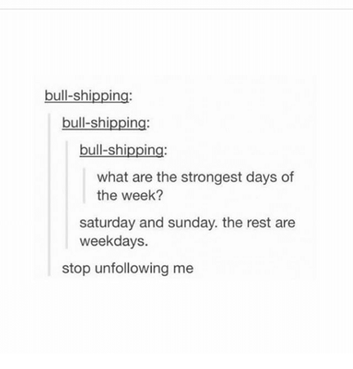 what ares: bull-shipping:  bull-shipping:  bull-shipping:  what are the strongest days of  the week?  saturday and sunday. the rest are  weekdays.  stop unfollowing me