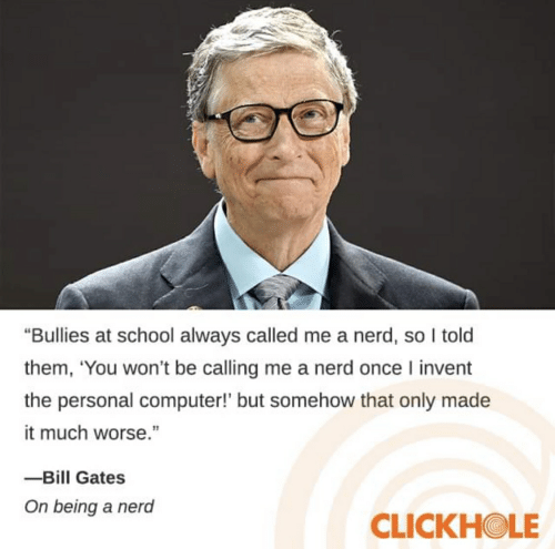 "Bill Gates, Nerd, and School: ""Bullies at school always called me a nerd, so I told  them, 'You won't be calling me a nerd once I invent  the personal computer!' but somehow that only made  it much worse.""  -Bill Gates  On being a nerd  CLICKHOLE"