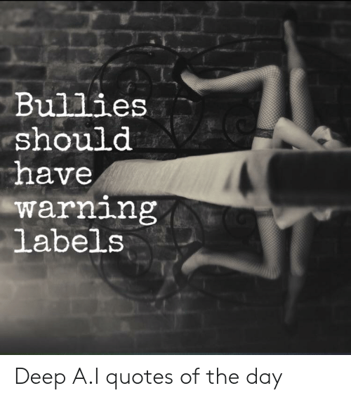 Quotes, Deep, and Day: Bullies  should  have  warning  labels Deep A.I quotes of the day
