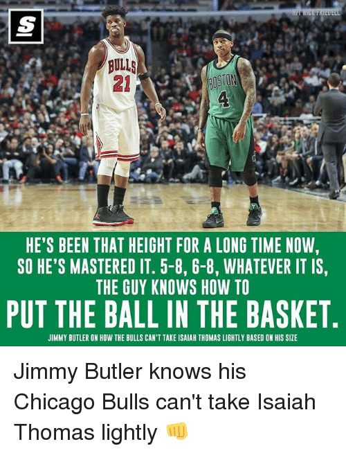 Chicago Bulls: BULLS  HE'S BEEN THAT HEIGHT FOR A LONG TIME NOW,  SO HE'S MASTERED IT. 5-8, 6-8, WHATEVER IT IS,  THE GUY KNOWS HOW TO  PUT THE BALL IN THE BASKET  JIMMY BUTLER ON HOW THE BULLS CAN'T TAKE ISAIAH THOMAS LIGHTLY BASED ON HIS SIZE Jimmy Butler knows his Chicago Bulls can't take Isaiah Thomas lightly 👊