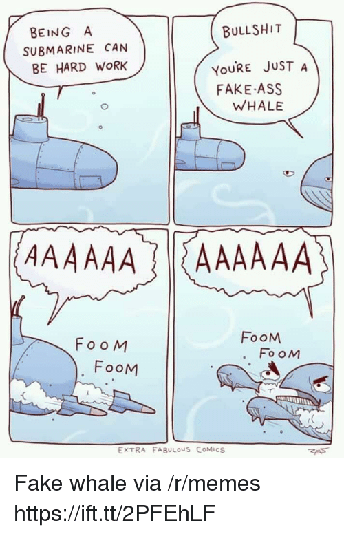 Ass, Fake, and Memes: BULLSHIT  YOURE JUST A  WHALE  BEING A  SUBMARINE CAN  BE HARD WORK  FAKE ASS  FooM  FooM  FooM  FooM  EXTRA FABULOUS CoMiCS Fake whale via /r/memes https://ift.tt/2PFEhLF