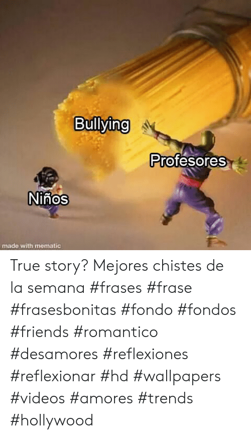 Friends, True, and Videos: Bullying  Profesores  Ninos  made with mematic True story? Mejores chistes de la semana #frases #frase #frasesbonitas #fondo #fondos #friends #romantico #desamores #reflexiones #reflexionar #hd #wallpapers #videos #amores #trends #hollywood