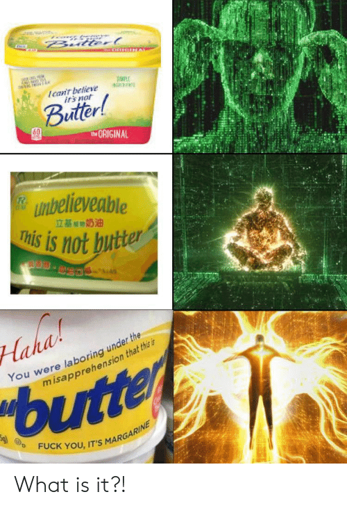 irs: Bulterl  Ican't believe  irs not  Buitter!  tORIGINAL  unbelieveable  This is not butter  立基期奶油  S.  Haha  You were laboring under the  misapprehension that this is  butter  FUCK YOU, IT'S MARGARINE What is it?!