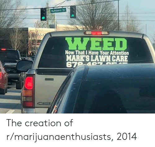 Lawn Care: Bultsboro Dr  WEED  Now That I Have Your Attention  MARK'S LAWN CARE The creation of r/marijuanaenthusiasts, 2014