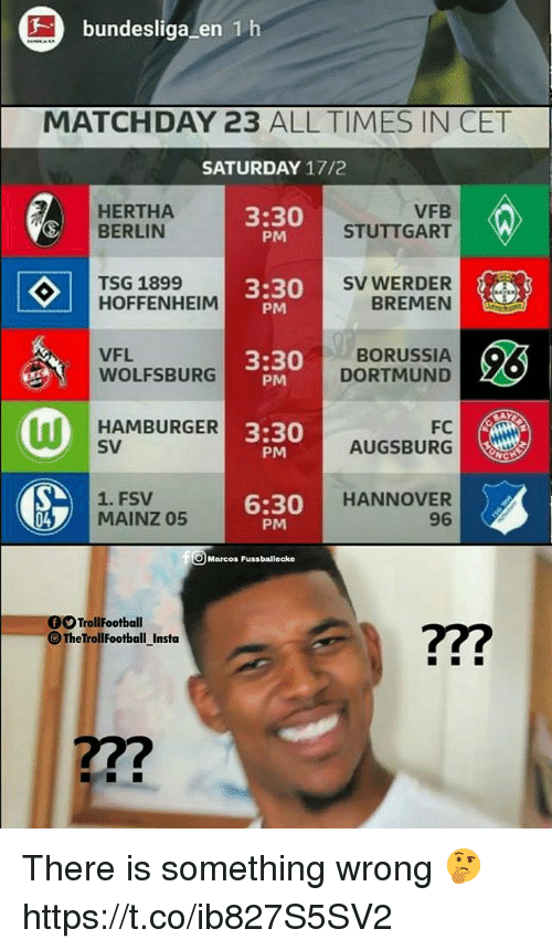Memes, Wolfsburg, and Borussia Dortmund: bundesliga en 1 h  MATCHDAY 23 ALL TIMES IN CET  SATURDAY 17/  HERTHA  BERLIN  3:30  PM  VFB  STUTTGART  TSG 1899  HOFFENHEIM  3:30  PM  SV WERDER  BREMEN  VFL  WOLFSBURG  3:30  PM  BORUSSIA  DORTMUND  HAMBURGER3  SV  3:30  PM  AUGSBURG  1. FSV  MAINZ 05  6:30  PM  HANNOVER  96  04  Marcos Fussballecke  OO TrollFootball  TheTrollFootball Insta  7  7?? There is something wrong 🤔 https://t.co/ib827S5SV2
