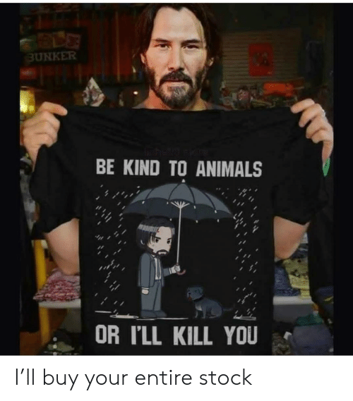 Be Kind: BUNKER  BE KIND TO ANIMALS  OR I'LL KILL YOU I'll buy your entire stock
