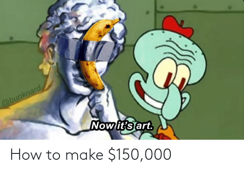 Now Its: @bunknard  Now it's art. How to make $150,000