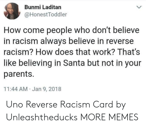Dank, Memes, and Parents: Bunmi Laditan  @HonestToddler  How come people who don't believe  in racism always believe in reverse  racism? How does that work? That's  like believing in Santa but not in your  parents.  11:44 AM Jan 9, 2018 Uno Reverse Racism Card by Unleashtheducks MORE MEMES