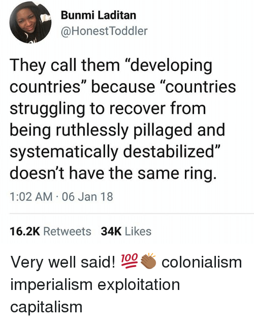 """Memes, Capitalism, and 🤖: Bunmi Laditan  @HonestToddler  They call them """"developing  countries"""" because """"countries  struggling to recover from  being ruthlessly pillaged and  systematically destabilized""""  doesn't have the same ring.  1:02 AM 06 Jan 18  16.2K Retweets 34K Likes Very well said! 💯👏🏾 colonialism imperialism exploitation capitalism"""