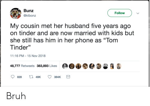 """Bruh, Phone, and Tinder: Bunz  Follow  @ktbonz  My cousin met her husband five years ago  on tinder and are now married with kids but  she still has him in her phone as """"Tom  Tinder""""  11:16 PM 15 Nov 2018  48,777 Retweets 383,893 Likes  828  49K  384K Bruh"""