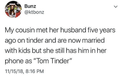 """Phone, Tinder, and Kids: Bunz  @ktbonz  My cousin met her husband five years  ago on tinder and are now married  with kids but she still has him in her  phone as """" Tom Tinder""""  11/15/18, 8:16 PM"""
