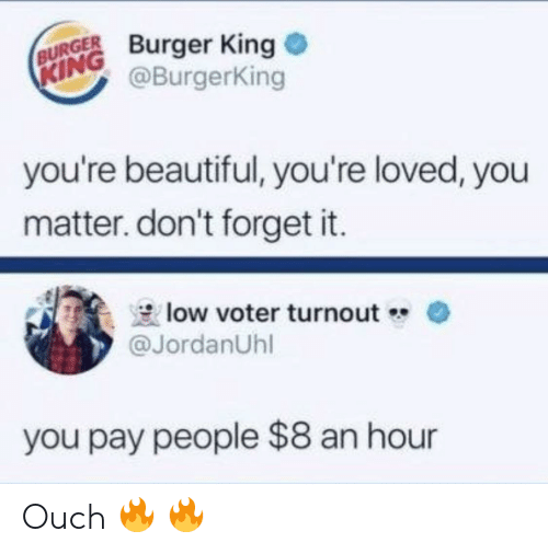 Beautiful, Burger King, and King: BURGER Burger King  @BurgerKing  KING  you're beautiful, you're loved, you  matter. don't forget it.  low voter turnout  @JordanUhl  you pay people $8 an hour Ouch 🔥 🔥