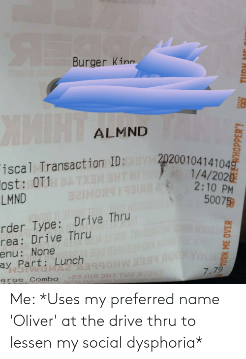 """Transaction: Burger King  ЖИНТА  TAMY  ALMND  Fiscal Transaction ID:aY 2020010414104g.  lost: OT1:  LMND  1/4/202  2:10 PM  50075  мояя1331яа  заімо  rder Type: Drive Thru  rea: Drive Thru  enu: None  ay Part: Lunch  """"H5WaA aggOHWE  arge Combo  A 3012 0390039ONA  OL  7.79  EHT TUO X  2  TURN ME Me: *Uses my preferred name 'Oliver' at the drive thru to lessen my social dysphoria*"""