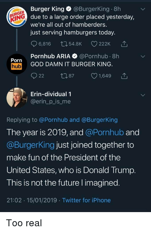 Pornhub Aria: Burger King @BurgerKing 8h  due to a large order placed yesterday,  we're all out of hamberders.  just serving hamburgers today.  URGER  KING  6,816 54.8K 222K  Pornhub ARIA @Pornhub 8h  Porn  hub GOD DAMN IT BURGER KING  22 87 1,649 T  Erin-dividual 1  @erin_p_is_me  Replying to @Pornhub and @BurgerKing  The year is 2019, and @Pornhub and  @BurgerKing just joined together to  make fun of the President of the  United States, who is Donald Trump  T his is not the future l imagined  21:02 15/01/2019 Twitter for iPhone Too real
