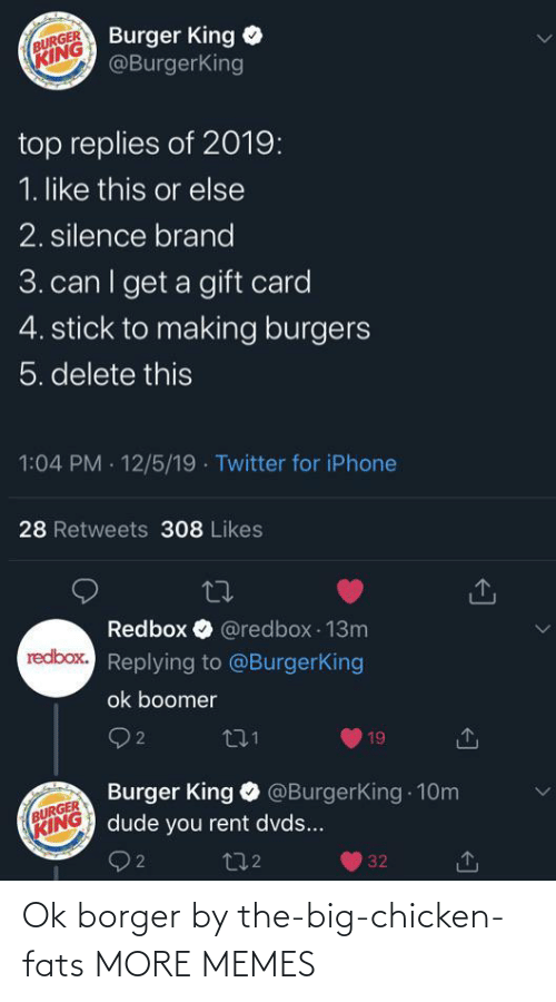 burger: Burger King  @BurgerKing  BURGER  KING  top replies of 2019:  1. like this or else  2. silence brand  3. can I get a gift card  4. stick to making burgers  5. delete this  1:04 PM · 12/5/19 · Twitter for iPhone  28 Retweets 308 Likes  Redbox O @redbox 13m  redbox. Replying to @BurgerKing  ok boomer  O 2  271  19  Burger King O @BurgerKing 10m  dude you rent dvds...  BURGER  KING  272  32 Ok borger by the-big-chicken-fats MORE MEMES