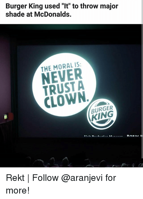 "Burger King, McDonalds, and Memes: Burger King used ""It"" to throw major  shade at McDonalds.  THE MORAL IS  NEVER  TRUST A  CLOWN  BURGER  KING Rekt 