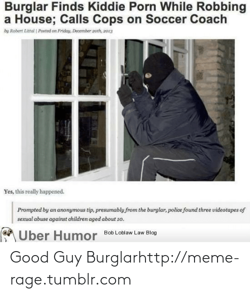 Kiddie: Burglar Finds Kiddie Porn While Robbing  a House; Calls Cops on Soccer Coach  by Robert Littal | Posted on Friday, December 2oth, z013  Yes, this really happened.  Prompted by an anonymous tip, presumably from the burglar, police found three videotapes of  sexual abuse against children aged about 1o.  A Uber Humor  Bob Loblaw Law Blog Good Guy Burglarhttp://meme-rage.tumblr.com