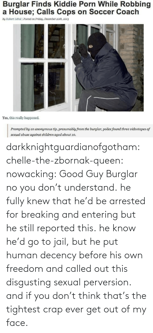 Kiddie: Burglar Finds Kiddie Porn While Robbing  a House; Calls Cops on Soccer Coach  by Robert Littal | Posted on Friday, December 2oth, 2013  Yes, this really happened.  presumably from the burglar, police found three videotapes of  sexual abuse against children aged about 1o. darkknightguardianofgotham:  chelle-the-zbornak-queen:  nowacking:  Good Guy Burglar  no you don't understand. he fully knew that he'd be arrested for breaking and entering but he still reported this. he know he'd go to jail, but he put human decency before his own freedom and called out this disgusting sexual perversion. and if you don't think that's the tightest crap ever get out of my face.