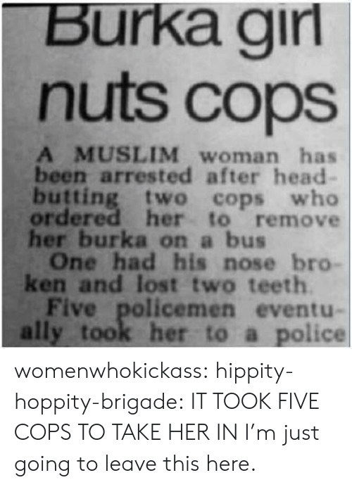 burka: Burka girl  nuts cops  A MUSLIM woman has  been arrested after head-  butting two cops who  ordered her to remove  her burka on  bus  One had his nose bro  ken and lost two teeth  Five policemen eventu-  ally took her to a police womenwhokickass:  hippity-hoppity-brigade:  IT TOOK FIVE COPS TO TAKE HER IN  I'm just going to leave this here.