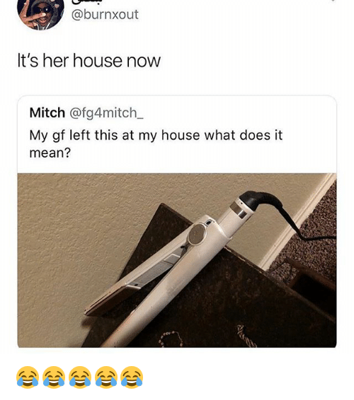 My House, House, and Mean: @burnxout  It's her house now  Mitch @fg4mitch  My gf left this at my house what does it  mean? 😂😂😂😂😂
