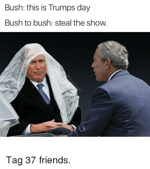 Trump Day: Bush: this is Trumps day  Bush to bush: steal the show. Tag 37 friends.