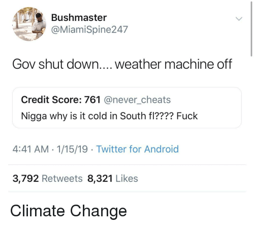 Android, Twitter, and Credit Score: Bushmaster  @MiamiSpine247  Gov shut down.... weather machine off  Credit Score: 761 @never_cheats  Nigga why is it cold in South fl???? Fuck  4:41 AM- 1/15/19 Twitter for Android  3,792 Retweets 8,321 Likes Climate Change