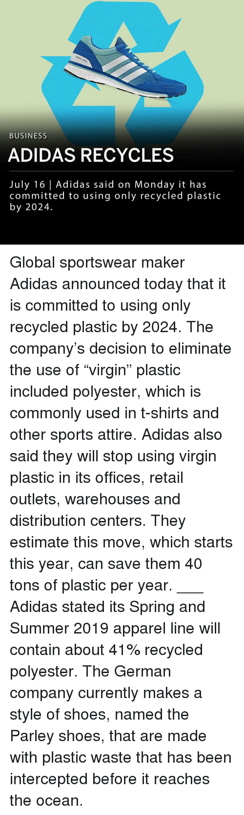"Adidas, Memes, and Shoes: BUSINESS  ADIDAS RECYCLES  July 16 Adidas said on Monday it has  committed to using only recycled plastic  by 2024. Global sportswear maker Adidas announced today that it is committed to using only recycled plastic by 2024. The company's decision to eliminate the use of ""virgin"" plastic included polyester, which is commonly used in t-shirts and other sports attire. Adidas also said they will stop using virgin plastic in its offices, retail outlets, warehouses and distribution centers. They estimate this move, which starts this year, can save them 40 tons of plastic per year. ___ Adidas stated its Spring and Summer 2019 apparel line will contain about 41% recycled polyester. The German company currently makes a style of shoes, named the Parley shoes, that are made with plastic waste that has been intercepted before it reaches the ocean."